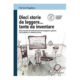 dieci-storie-da-leggeretante-da-inventare-dieci-racconti-con-tanti-esercizi-che-insegnano-a-gioca