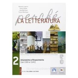 PERCHE LA LETTERATURA UMANESIMO E RINASCIMENTO  (DAL1380 AL 1545) Vol. 2